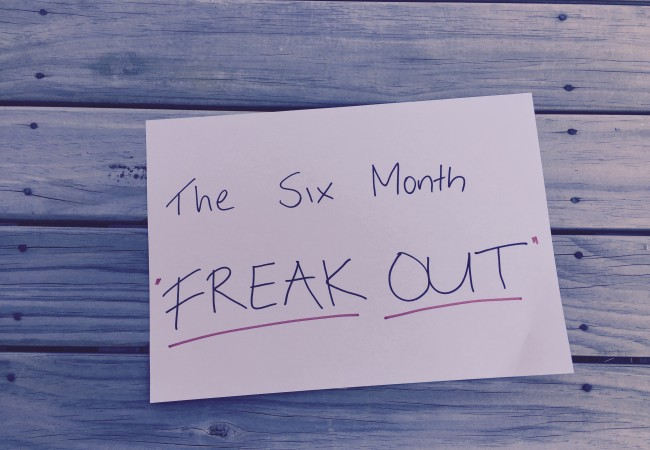 The six month freak out